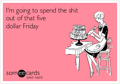 I'm going to spend the shit out of that five dollar Friday