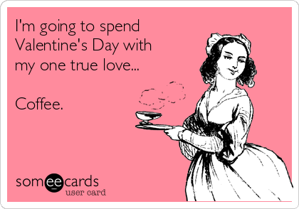 I'm going to spend  Valentine's Day with my one true love...  Coffee.