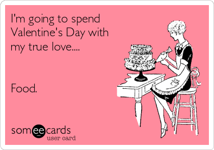 I'm going to spend Valentine's Day with my true love....   Food.