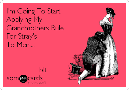 I'm Going To Start Applying My Grandmothers Rule For Stray's To Men....                   blt