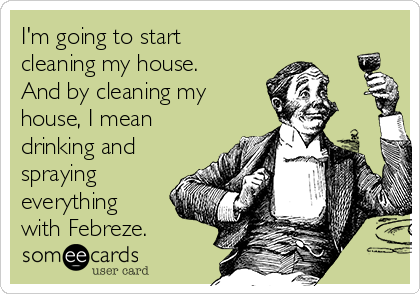 I'm going to start cleaning my house. And by cleaning my house, I mean drinking and spraying everything with Febreze.