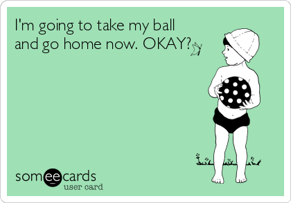 I'm going to take my ball and go home now. OKAY?