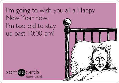 I'm going to wish you all a Happy New Year now. I'm too old to stay up past 10:00 pm!