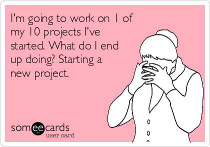 I'm going to work on 1 of my 10 projects I've started. What do I end up doing? Starting a new project.