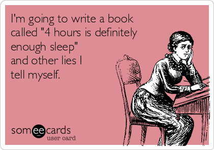 """I'm going to write a book called """"4 hours is definitely enough sleep"""" and other lies I tell myself."""