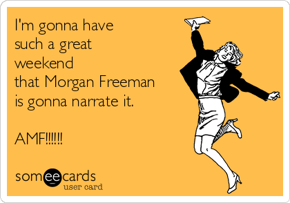 I'm gonna have such a great weekend that Morgan Freeman is gonna narrate it.  AMF!!!!!!