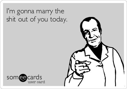 I'm gonna marry the shit out of you today.