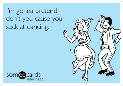 I'm gonna pretend I don't you cause you suck at dancing.