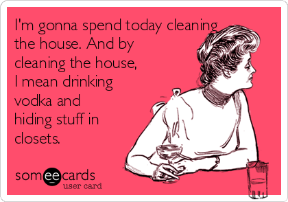 I'm gonna spend today cleaning the house. And by cleaning the house, I mean drinking vodka and hiding stuff in closets.