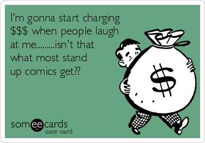 I'm gonna start charging $$$ when people laugh at me.........isn't that what most stand up comics get??