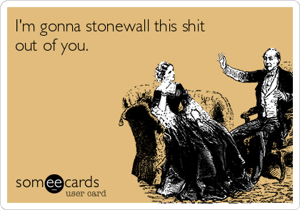 I'm gonna stonewall this shit out of you.