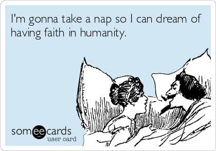 I'm gonna take a nap so I can dream of having faith in humanity.