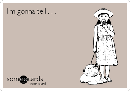 I'm gonna tell . . .