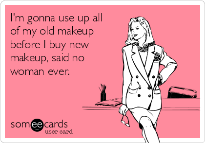 I'm gonna use up all of my old makeup before I buy new makeup, said no woman ever.