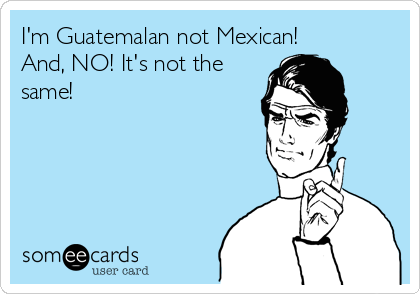 I'm Guatemalan not Mexican! And, NO! It's not the same!