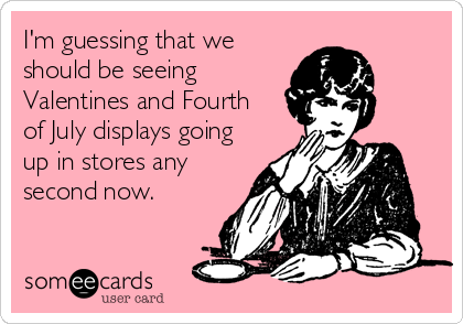 I'm guessing that we should be seeing Valentines and Fourth of July displays going up in stores any second now.