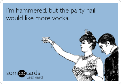I'm hammered, but the party nail would like more vodka.
