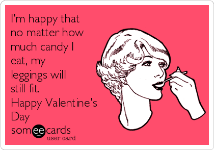 I'm happy that no matter how much candy I eat, my leggings will still fit. Happy Valentine's Day