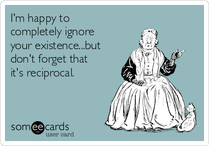 I'm happy to completely ignore your existence...but don't forget that  it's reciprocal.
