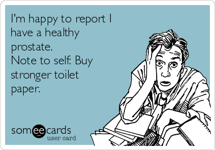 I'm happy to report I have a healthy prostate. Note to self: Buy stronger toilet paper.
