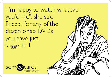 """""""I'm happy to watch whatever you'd like"""", she said. Except for any of the dozen or so DVDs you have just suggested."""