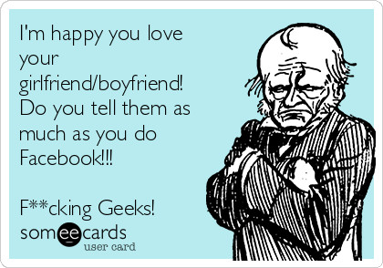 I'm happy you love your girlfriend/boyfriend! Do you tell them as much as you do Facebook!!!  F**cking Geeks!