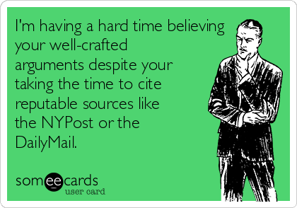 I'm having a hard time believing your well-crafted arguments despite your taking the time to cite reputable sources like the NYPost or the DailyMail.