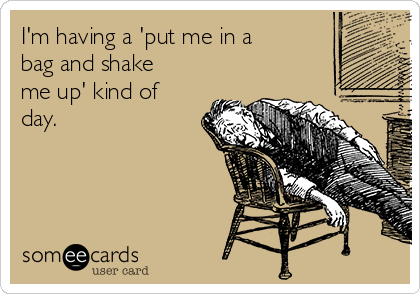I'm having a 'put me in a bag and shake me up' kind of day.
