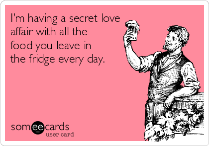 I'm having a secret love affair with all the food you leave in the fridge every day.