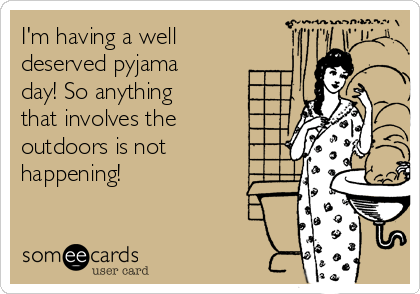 I'm having a well deserved pyjama day! So anything that involves the outdoors is not happening!