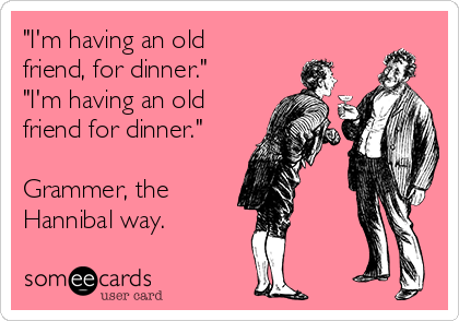 """I'm having an old friend, for dinner."" ""I'm having an old friend for dinner.""  Grammer, the  Hannibal way."