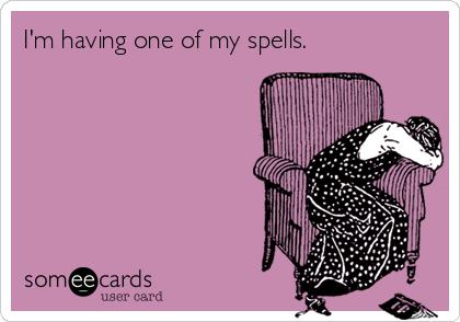 I'm having one of my spells.