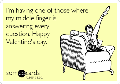 I'm having one of those where my middle finger is answering every question. Happy Valentine's day.