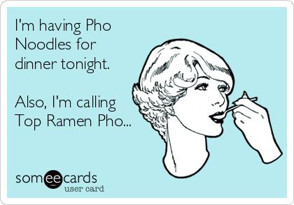 I'm having Pho Noodles for dinner tonight.  Also, I'm calling Top Ramen Pho...