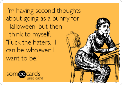 """I'm having second thoughts about going as a bunny for Halloween, but then I think to myself, """"Fuck the haters.  I can be whoever I want to be."""""""
