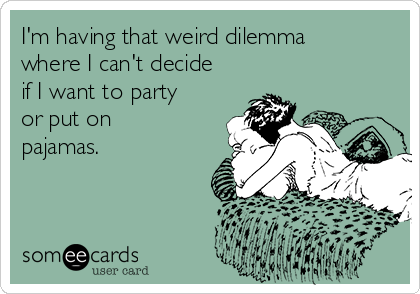 I'm having that weird dilemma where I can't decide if I want to party or put on pajamas.