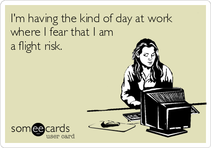 I'm having the kind of day at work where I fear that I am a flight risk.