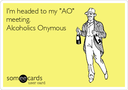 "I'm headed to my ""AO"" meeting.  Alcoholics Onymous"