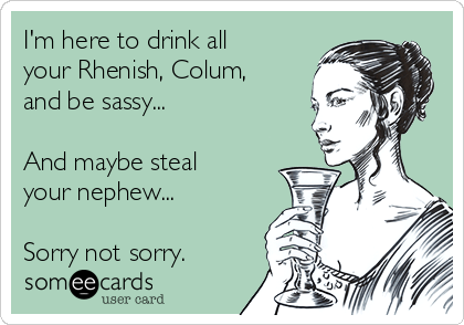 I'm here to drink all your Rhenish, Colum, and be sassy...  And maybe steal your nephew...  Sorry not sorry.