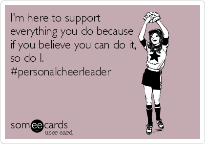 I'm here to support everything you do because if you believe you can do it, so do I.  #personalcheerleader