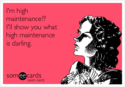 I'm high maintenance?? I'll show you what high maintenance is darling.