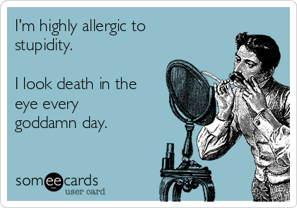 I'm highly allergic to stupidity.  I look death in the eye every goddamn day.