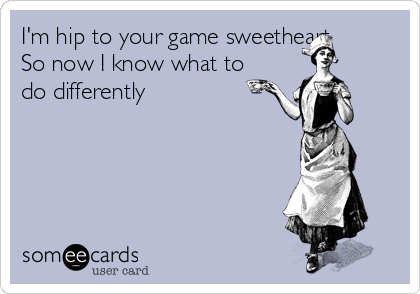 I'm hip to your game sweetheart So now I know what to do differently