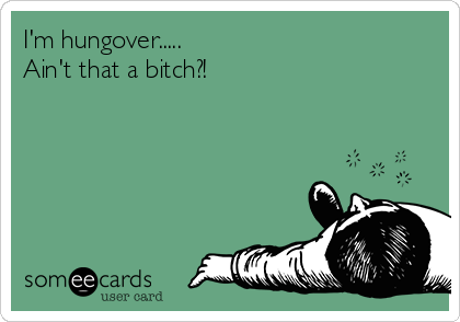 I'm hungover.....                                  Ain't that a bitch?!