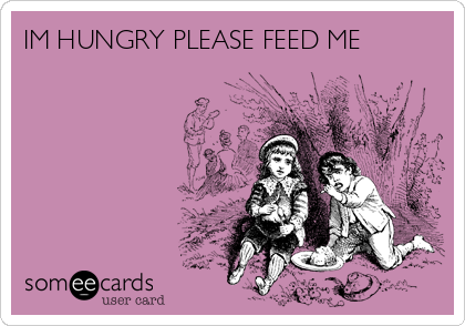 IM HUNGRY PLEASE FEED ME