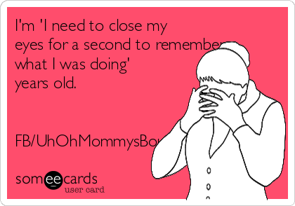 I'm 'I need to close my eyes for a second to remember what I was doing' years old.   FB/UhOhMommysBout2LoseHerShit