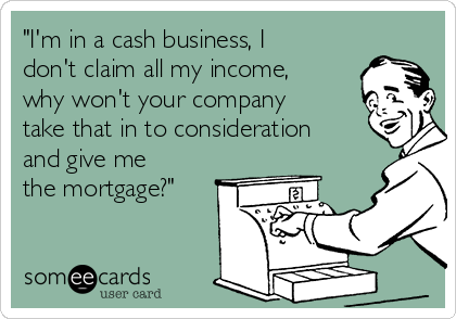 """I'm in a cash business, I don't claim all my income, why won't your company take that in to consideration and give me the mortgage?"""