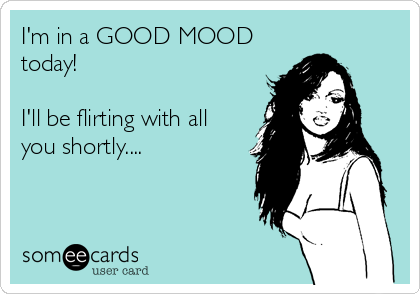 I'm in a GOOD MOOD today!  I'll be flirting with all  you shortly....
