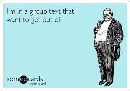 I'm in a group text that I want to get out of.