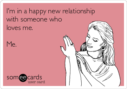 I'm in a happy new relationship with someone who loves me.   Me.
